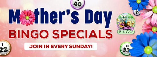 Mother's Day Bingo Specials Play different bingo games each Sunday for Mother's Day!